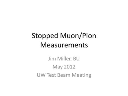 Stopped Muon/Pion Measurements Jim Miller, BU May 2012 UW Test Beam Meeting.