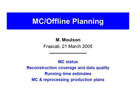 MC/Offline Planning M. Moulson Frascati, 21 March 2005 MC status Reconstruction coverage and data quality Running time estimates MC & reprocessing production.