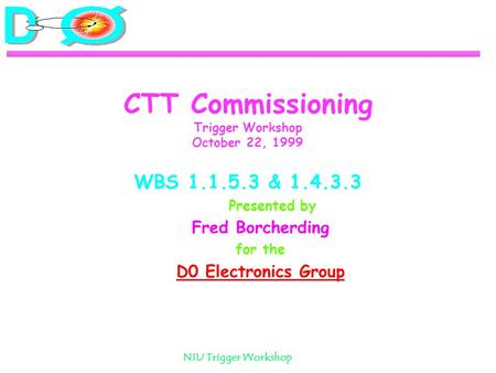 NIU Trigger Workshop CTT Commissioning Trigger Workshop October 22, 1999 WBS 1.1.5.3 & 1.4.3.3 Presented by Fred Borcherding for the D0 Electronics Group.