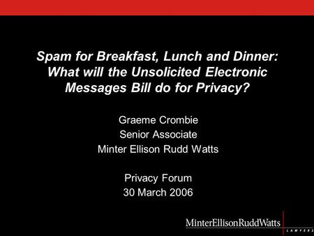 Spam for Breakfast, Lunch and Dinner: What will the Unsolicited Electronic Messages Bill do for Privacy? Graeme Crombie Senior Associate Minter Ellison.