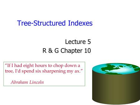 "Tree-Structured Indexes Lecture 5 R & G Chapter 10 ""If I had eight hours to chop down a tree, I'd spend six sharpening my ax."" Abraham Lincoln."