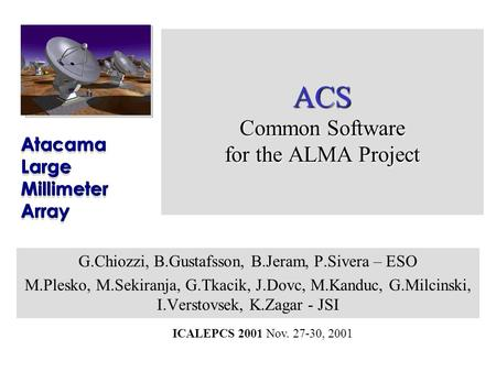 ICALEPCS 2001 Nov. 27-30, 2001 ACS Common Software for the ALMA Project G.Chiozzi, B.Gustafsson, B.Jeram, P.Sivera – ESO M.Plesko, M.Sekiranja, G.Tkacik,
