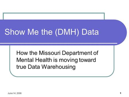 June 14, 2006 1 Show Me the (DMH) Data How the Missouri Department of Mental Health is moving toward true Data Warehousing.