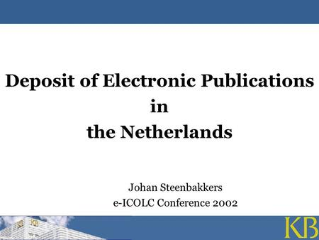 Deposit of Electronic Publications in the Netherlands Johan Steenbakkers e-ICOLC Conference 2002.