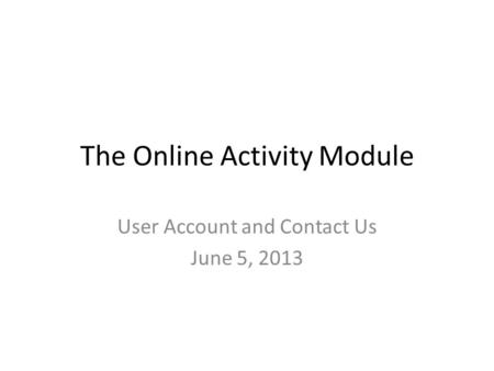 The Online Activity Module User Account and Contact Us June 5, 2013.