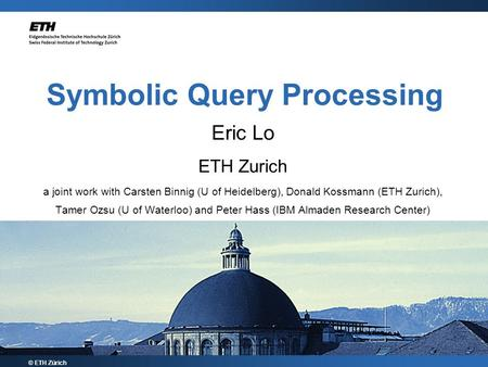 © ETH Zürich Eric Lo ETH Zurich a joint work with Carsten Binnig (U of Heidelberg), Donald Kossmann (ETH Zurich), Tamer Ozsu (U of Waterloo) and Peter.