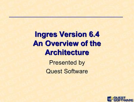 Ingres Version 6.4 An Overview of the Architecture Presented by Quest Software.