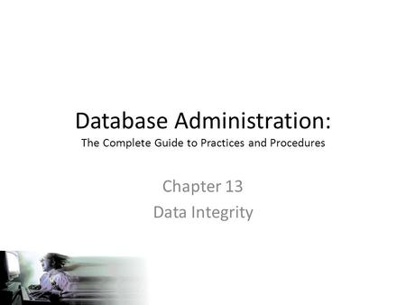 Database Administration: The Complete Guide to Practices and Procedures Chapter 13 Data Integrity.