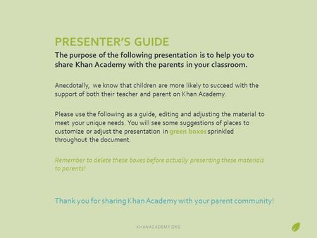PRESENTER'S GUIDE The purpose of the following presentation is to help you to share Khan Academy with the parents in your classroom. Anecdotally, we know.