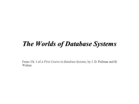 The Worlds of Database Systems From: Ch. 1 of A First Course in Database Systems, by J. D. Pullman and H. Widom.