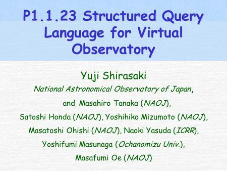 P1.1.23 Structured Query Language for Virtual Observatory Yuji Shirasaki National Astronomical Observatory of Japan, and Masahiro Tanaka (NAOJ), Satoshi.