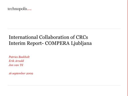 International Collaboration of CRCs Interim Report- COMPERA Ljubljana Patries Boekholt Erik Arnold Jon van Til 16 september 2009.