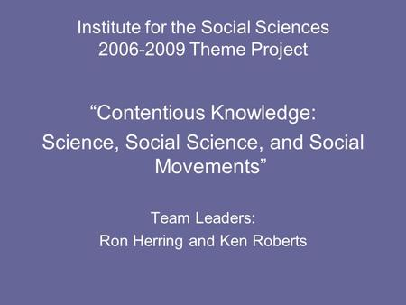 "Institute for the Social Sciences 2006-2009 Theme Project ""Contentious Knowledge: Science, Social Science, and Social Movements"" Team Leaders: Ron Herring."