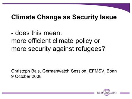 Climate Change as Security Issue - does this mean: more efficient climate policy or more security against refugees? Christoph Bals, Germanwatch Session,