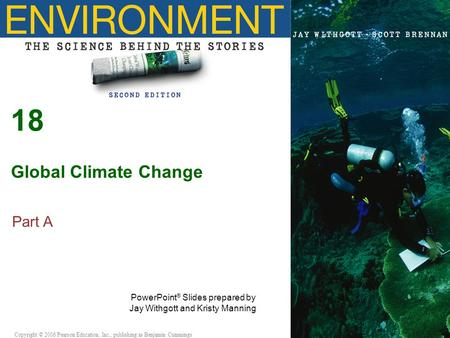 Copyright © 2005 Pearson Education, Inc., publishing as Benjamin Cummings 18 Global Climate Change Part A PowerPoint ® Slides prepared by Jay Withgott.