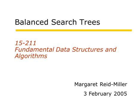 Balanced Search Trees 15-211 Fundamental Data Structures and Algorithms Margaret Reid-Miller 3 February 2005.
