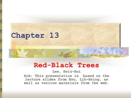 Chapter 13 Red-Black Trees Lee, Hsiu-Hui Ack: This presentation is based on the lecture slides from Hsu, Lih-Hsing, as well as various materials from the.
