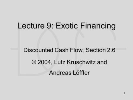 1 Lecture 9: Exotic Financing Discounted Cash Flow, Section 2.6 © 2004, Lutz Kruschwitz and Andreas Löffler.