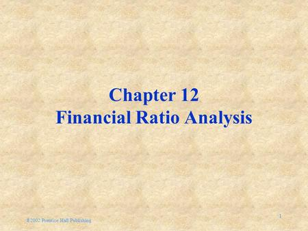 ®2002 Prentice Hall Publishing 1 Chapter 12 Financial <strong>Ratio</strong> Analysis.