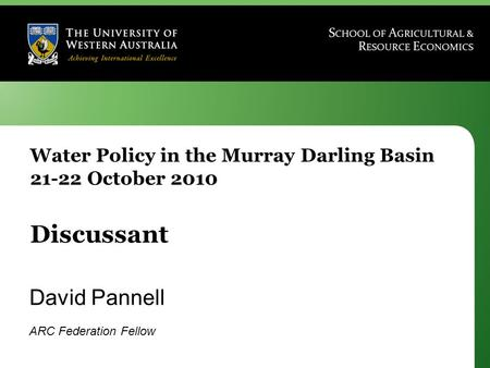 Water Policy in the Murray Darling Basin 21-22 October 2010 Discussant David Pannell ARC Federation Fellow.