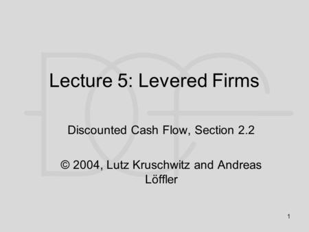 1 Lecture 5: Levered Firms Discounted Cash Flow, Section 2.2 © 2004, Lutz Kruschwitz and Andreas Löffler.