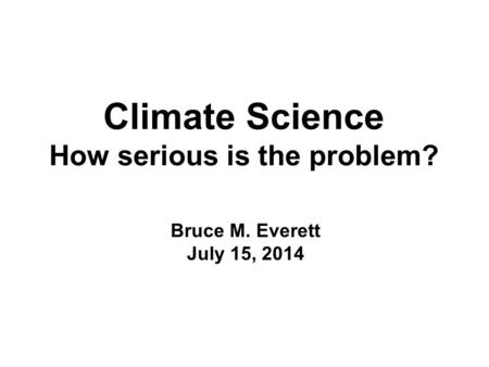 Climate Science How serious is the problem? Bruce M. Everett July 15, 2014.