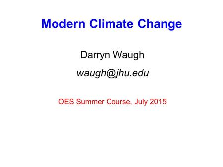 Modern Climate Change Darryn Waugh OES Summer Course, July 2015.