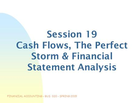 FINANCIAL ACCOUNTING - BUS 020 - SPRING 2015 Session 19 Cash Flows, The Perfect Storm & Financial Statement Analysis.