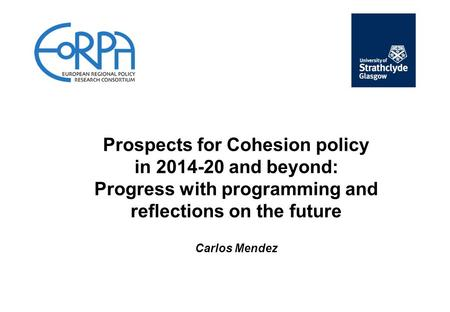 Prospects for Cohesion policy in 2014-20 and beyond: Progress with programming and reflections on the future Carlos Mendez.