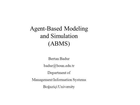 Agent-Based Modeling and Simulation (ABMS) Bertan Badur Department of Management Information Systems Boğaziçi University.