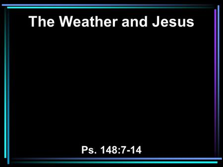 The Weather and Jesus Ps. 148:7-14. 7 Praise the LORD from the earth, You great sea creatures and all the depths; 8 Fire and hail, snow and clouds; Stormy.