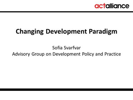 Changing Development Paradigm Sofia Svarfvar Advisory Group on Development Policy and Practice.