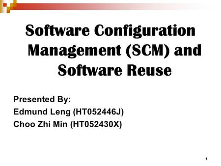 1 Software Configuration Management (SCM) and Software Reuse Presented By: Edmund Leng (HT052446J) Choo Zhi Min (HT052430X)