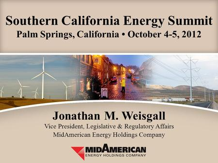 Southern California Energy Summit Palm Springs, California October 4-5, 2012 Jonathan M. Weisgall Vice President, Legislative & Regulatory Affairs MidAmerican.