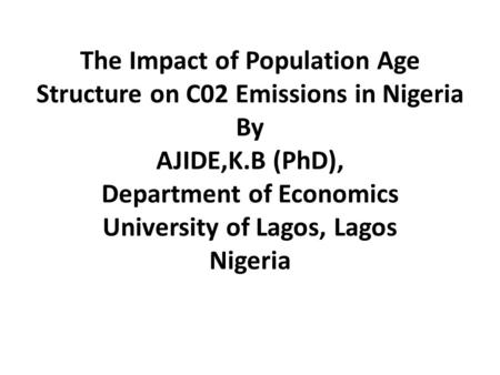 The Impact of Population Age Structure on C02 Emissions in Nigeria By AJIDE,K.B (PhD), Department of Economics University of Lagos, Lagos Nigeria.
