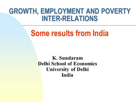 K. Sundaram Delhi School of Economics University of Delhi India GROWTH, EMPLOYMENT AND POVERTY INTER-RELATIONS GROWTH, EMPLOYMENT AND POVERTY INTER-RELATIONS.