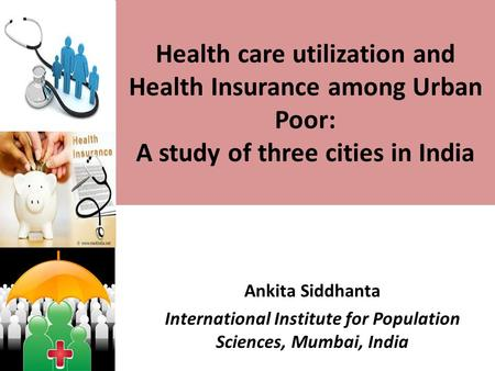 Health care utilization and Health Insurance among Urban Poor: A study of three cities in India Ankita Siddhanta International Institute for Population.