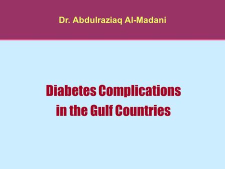 Dr. Abdulraziaq Al-Madani Diabetes Complications in the Gulf Countries.