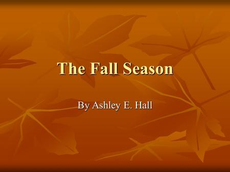 The Fall Season By Ashley E. Hall What is Fall? The fall season is during the months of September, October, and November. The fall season is during the.