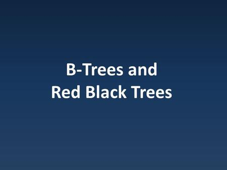B-Trees and Red Black Trees. Binary Trees B Trees spread data all over – Fine for memory – Bad on disks.