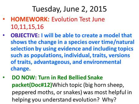 Tuesday, June 2, 2015 HOMEWORK: Evolution Test June 10,11,15,16 OBJECTIVE: I will be able to create a model that shows the change in a species over time/natural.