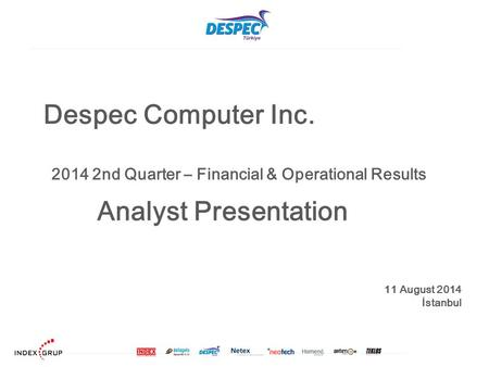 Despec Computer Inc. 11 August 2014 İstanbul Analyst Presentation 2014 2nd Quarter – Financial & Operational Results.
