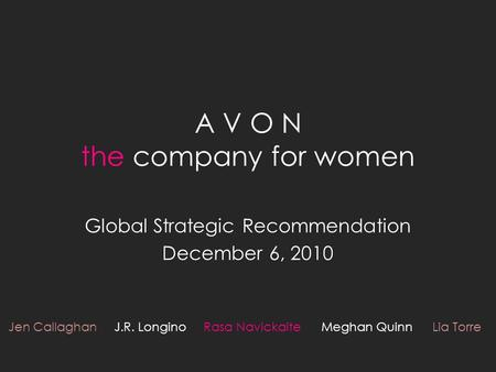 A V O N the company for women Global Strategic Recommendation December 6, 2010 Jen Callaghan J.R. Longino Rasa Navickaite Meghan Quinn Lia Torre.