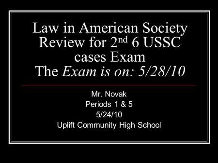 Law in American Society Review for 2 nd 6 USSC cases Exam The Exam is on: 5/28/10 Mr. Novak Periods 1 & 5 5/24/10 Uplift Community High School.
