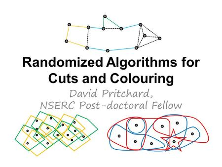 Randomized Algorithms for Cuts and Colouring David Pritchard, NSERC Post-doctoral Fellow.
