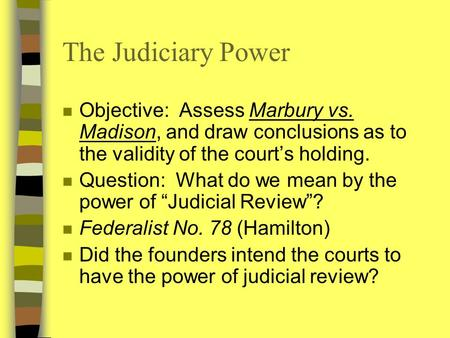 The Judiciary Power n Objective: Assess Marbury vs. Madison, and draw conclusions as to the validity of the court's holding. n Question: What do we mean.