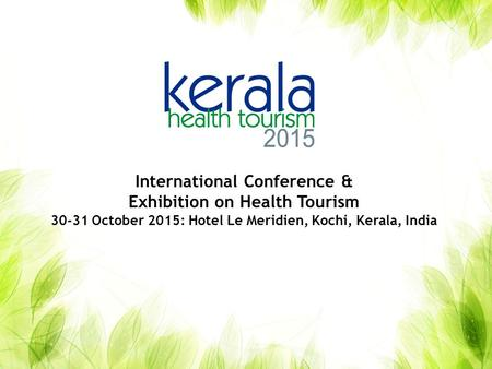 International Conference & Exhibition on Health Tourism 30-31 October 2015: Hotel Le Meridien, Kochi, Kerala, India.