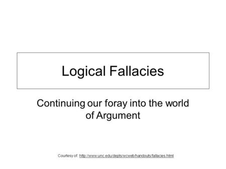 Logical Fallacies Continuing our foray into the world of Argument Courtesy of: