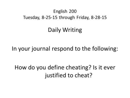 English 200 Tuesday, 8-25-15 through Friday, 8-28-15 Daily Writing In your journal respond to the following: How do you define cheating? Is it ever justified.