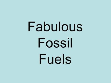 Fabulous Fossil Fuels. Formation: Plants and animals die and settle to the bottom of OCEANS Sand and clay bury the plants and animals After millions of.
